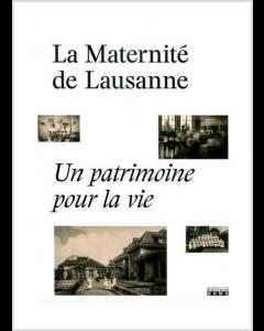 LA MATERNITE DE LAUSANNE. UN PATRIMOINE POUR LA VIE